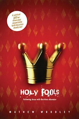 Holy Fools: Following Jesus with Reckless Abandon  by  Matt Woodley