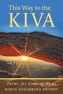 This Way to the Kiva: Poems for Coming Home  by  Robyn Nygumburo Bridges