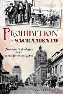 Prohibition in Sacramento: Moralizers & Bootleggers in the Wettest City in the Nation  by  Annette Kassis