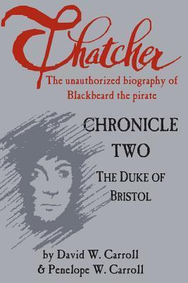 Thatcher: The Unauthorized Biography of Blackbeard the Pirate: Chronicle Two: The Duke of Bristol  by  David W. Carroll