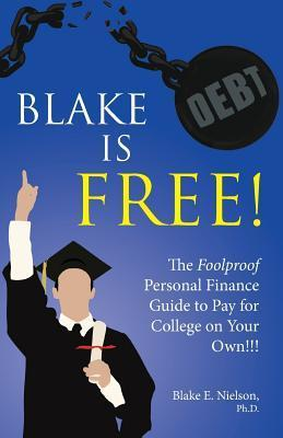 Blake Is Free: The Foolproof Personal Finance Guide to Pay for College on Your Own Blake E. Nielson
