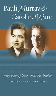 Pauli Murray and Caroline Ware: Forty Years of Letters in Black and White  by  Anne Firor Scott