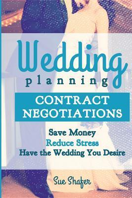 Wedding Planning Contract Negotiation: Save Money Reduce Stress Have the Wedding You Desire Sue Shafer