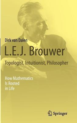 L.E.J. Brouwer Topologist, Intuitionist, Philosopher: How Mathematics Is Rooted in Life  by  Dirk van Dalen