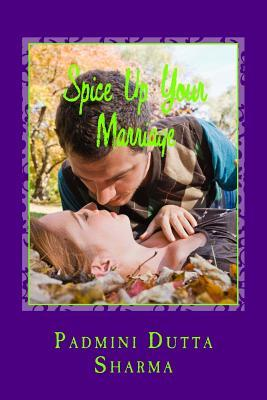 Spice Up Your Marriage - A Marriage Dictionary: Spice Up Your Marriage Is a Marriage Guide for the Would Be Couples, Existing Couples, Fighting Couple Padmini Dutta Sharma
