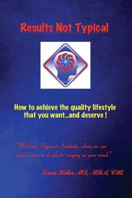 Results Not Typical: How to Achieve the Quality Lifestyle That You Want...and Deserve!  by  Lewis Heller