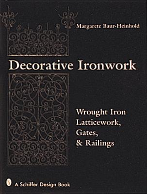 Decorative Ironwork: Wrought Iron Gratings, Gates and Railings  by  Margarete Baur-Heinhold