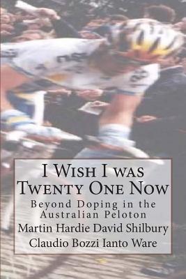 I Wish I Was Twenty One Now: Beyond Doping in the Australian Peloton Martin Hardie