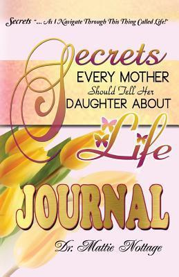 Secrets Every Mother Should Tell Her Daughter about Life Journal  by  Dr Mattie Nottage