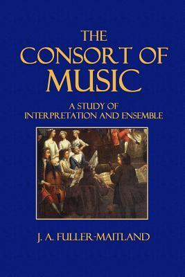The Consort of Music: A Study of Interpretation and Ensemble J a Fuller-Maitland