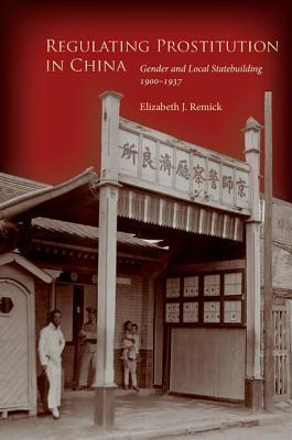 Regulating Prostitution in China: Gender and Local Statebuilding, 1900-1937 Elizabeth Remick