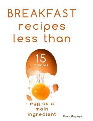 Breakfast Recipes Less Than 15 Minutes  by  Karen Margaryan