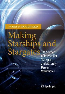 Making Starships and Stargates: The Science of Interstellar Transport and Absurdly Benign Wormholes James F. Woodward