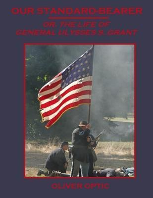 Our Standard-Bearer: Or, the Life of General Ulysses S. Grant  by  Oliver Optic