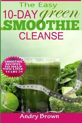 The Easy 10-Day Green Smoothie Cleanse: 100+ New Smoothie Recipes to Help You Lose 15 Lbs. in 10 Days!  by  Andry Brown