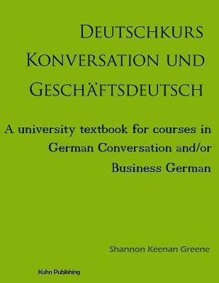 Deutschkurs Konversation Und Geschaftsdeutsch: A University Textbook for Courses in German Conversation And/Or Business German  by  Shannon Keenan Greene