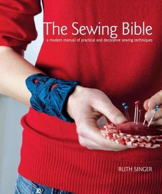 The Sewing Bible: A Modern Manual of Practical and Decorative Sewing Techniques  by  Ruth Singer