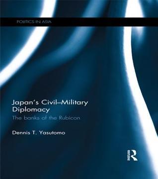 Japan S Civil-Military Diplomacy: The Banks of the Rubicon Dennis T. Yasutomo