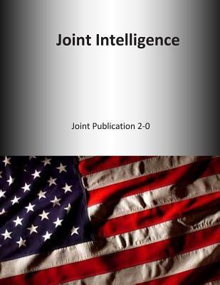 Joint Intelligence: Joint Publication 2-0  by  U S Joint Force Command