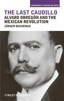 The Last Caudillo: Alvaro Obreg N and the Mexican Revolution Jürgen Buchenau