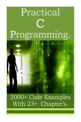 Practical C Programming: 2000+ Code Examples with 23+ Chapter?s. Harry H. Chaudhary