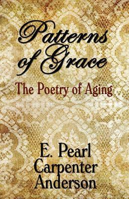 Patterns of Grace: The Poetry of Aging E. Pearl Carpenter Anderson