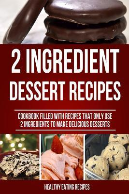 The 2 Ingredient Dessert Recipe Book: Cookbook Filled with Recipes That Only Use 2 Ingredients to Make Delicious Desserts!  by  Healthy Eating Recipes