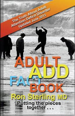 Adult ADD Factbook - The Truth about Adult Attention Deficit Disorder Updated June 2013 Ron Sterling