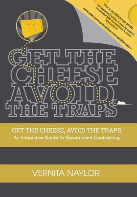 Get the Cheese, Avoid the Traps: : An Interactive Guide to Government Contracting Vernita Naylor