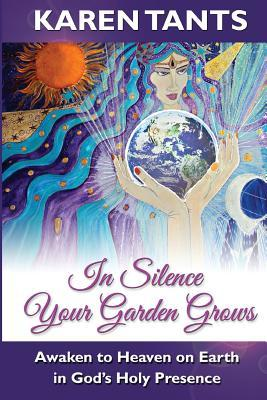 In Silence Your Garden Grows: Awaken to Heaven on Earth in Gods Holy Presence  by  Karen Tants