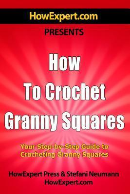 How to Crochet Granny Squares: Your Step-By-Step Guide to Crocheting Granny Squ HowExpert Press