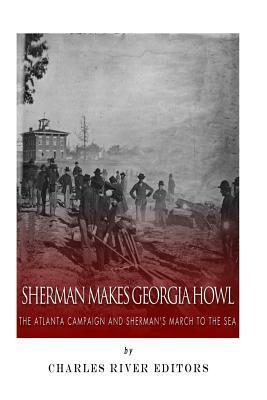 Sherman Makes Georgia Howl: The Atlanta Campaign and Shermans March to the Sea Charles River Editors