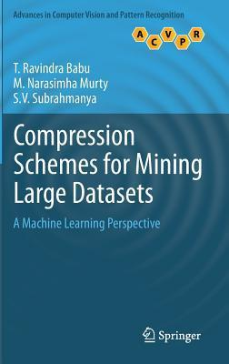 Compression Schemes for Mining Large Datasets: A Machine Learning Perspective T. Ravindra Babu