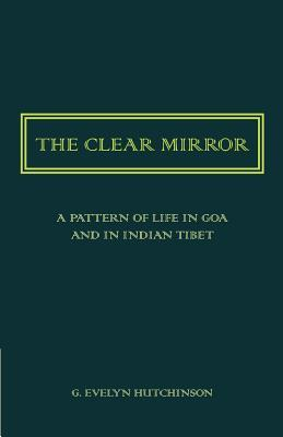 The Clear Mirror: A Pattern of Life in Goa and in Indian Tibet  by  G Evelyn Hutchinson