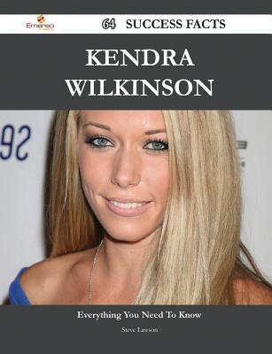 Kendra Wilkinson 64 Success Facts - Everything You Need to Know about Kendra Wilkinson  by  Steve Lawson