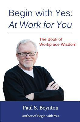 Begin with Yes: At Work for You: The Book of Workplace Wisdom Paul S Boynton