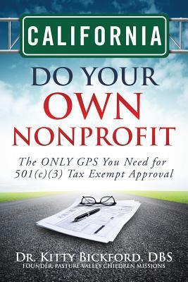 California Do Your Own Nonprofit: The Only GPS You Need for 501c3 Tax Exempt Approval  by  Kitty  Bickford
