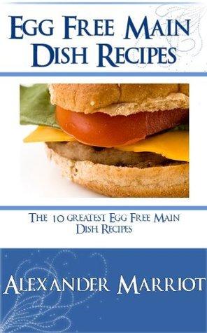 Egg Free Main Dish Recipes: The 10 Greatest Egg Free Main Dish Recipes Ever  by  Alexander Marriot