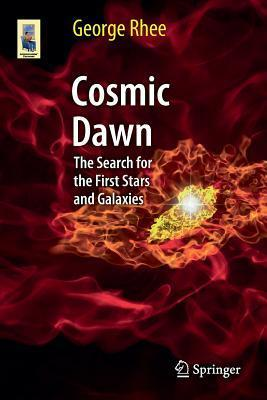 Cosmic Dawn: The Search for the First Stars and Galaxies  by  George Rhee