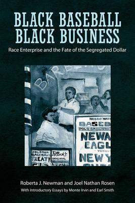Black Baseball, Black Business: Race Enterprise and the Fate of the Segregated Dollar  by  Roberta J Newman