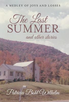 The Last Summer and Other Stories: A Medley of Joys and Losses  by  Patricia Bohl Wilhelm