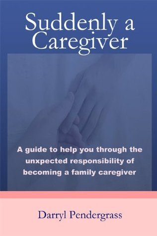 Suddenly a Caregiver: A guide to help you through the unexpected responsibility of becoming a family caregiver  by  Darryl Pendergrass