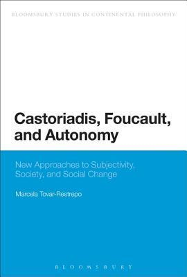 Castoriadis, Foucault, and Autonomy: New Approaches to Subjectivity, Society, and Social Change Marcela Tovar-Restrepo