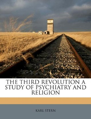 THE THIRD REVOLUTION A STUDY OF PSYCHIATRY AND RELIGION Karl Stern