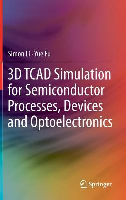 3D TCAD Simulation for Semiconductor Processes, Devices and Optoelectronics Simon Li