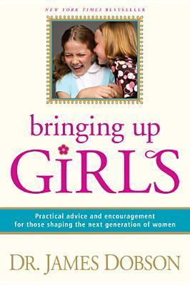 Bringing Up Girls: [Practical Advice and Encouragement for Those Shaping the Next Generation of Women]  by  James C. Dobson