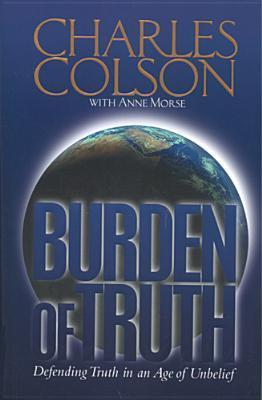 Burden Of Truth: Defending Truth In An Age Of Unbelief  by  Charles W. Colson
