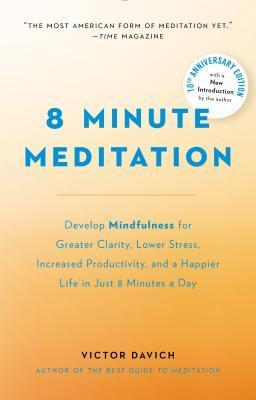 8 Minute Meditation Expanded: Quiet Your Mind. Change Your Life. Victor Davich