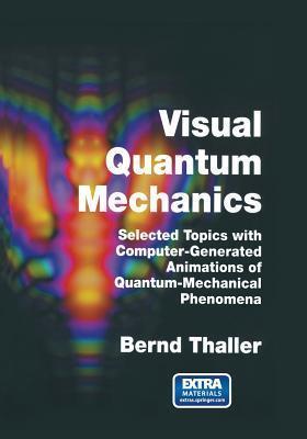 Visual Quantum Mechanics: Selected Topics with Computer-Generated Animations of Quantum-Mechanical Phenomena Bernd Thaller