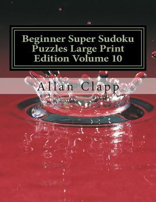 Beginner Super Sudoku Puzzles Large Print Edition Volume 10  by  Allan Clapp